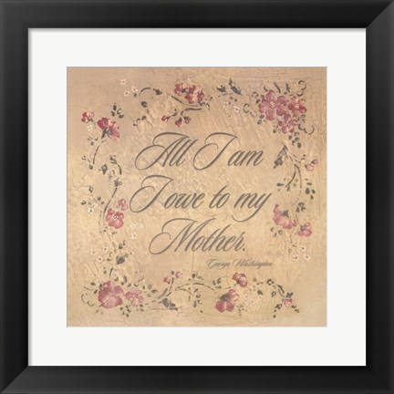 Framed All I Am I Owe To My Mother Print