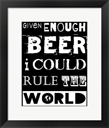 Framed Given Enough Beer I Could Rule the World - black background Print