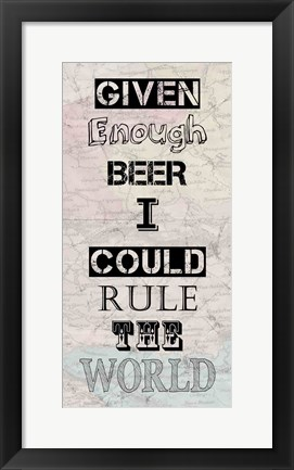 Framed Given Enough Beer I Could Rule the World Print