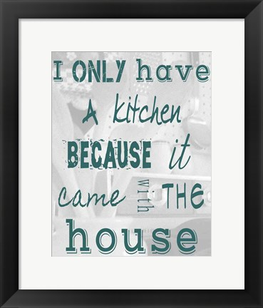 Framed I Only Have a Kitchen Because it Came With the House Print