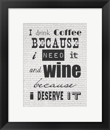 Framed I Drink Coffee Because I Need It and Wine Because I Deserve It Print
