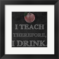 Framed I Teach Therefore, I Drink. - black background
