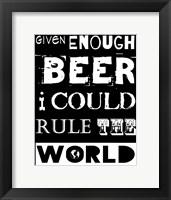Framed Given Enough Beer I Could Rule the World - black background