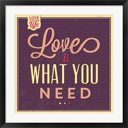 Framed Love Is What You Need Print