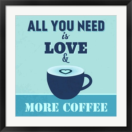 Framed All You Need Is Love And More Coffee 1 Print