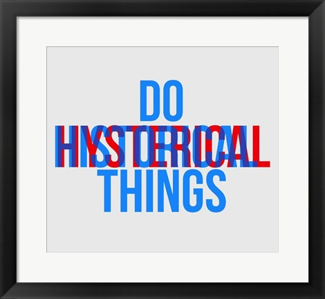 Framed Do Historical Things Print