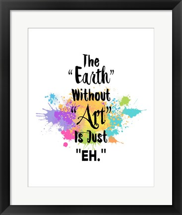 Framed Earth Without Art Is Just Eh - Colorful Splash Print