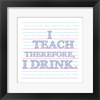 Framed I Teach Therefore, I Drink.