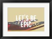 Lets Be Epic Framed Print