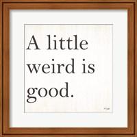 Framed Little Weird is Good